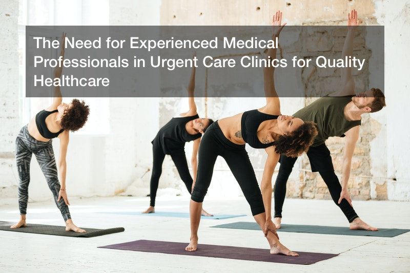 The Need for Experienced Medical Professionals in Urgent Care Clinics for Quality Healthcare