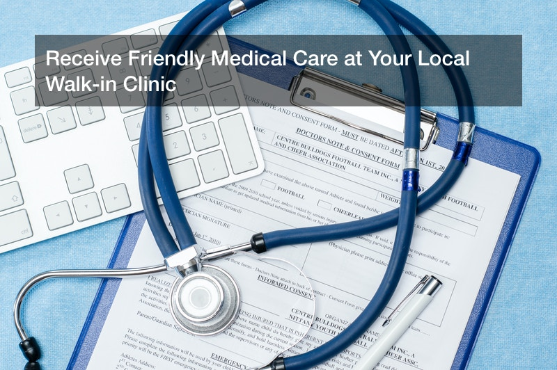 Receive Friendly Medical Care at Your Local Walk-in Clinic