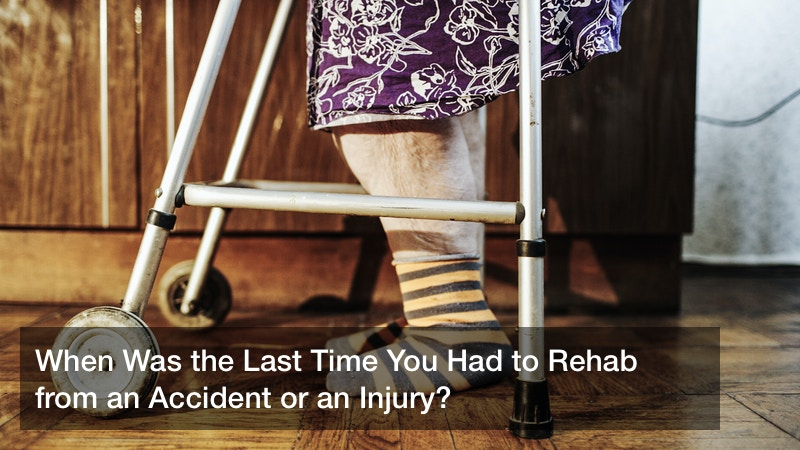 When Was the Last Time You Had to Rehab from an Accident or an Injury?