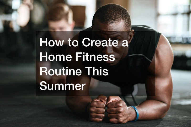 How to Create a Home Fitness Routine This Summer